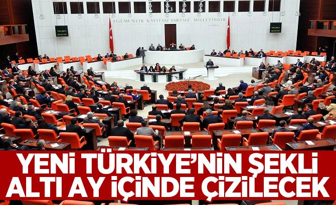 Yeni Türkiye'nin şekli altı ay içinde çizilecek