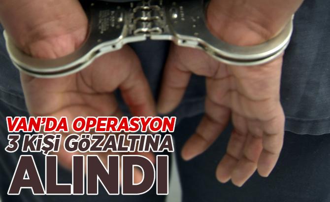 VAN'DA OPERASYON: 3 KİŞİ GÖZALTINA ALINDI