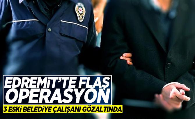 EDREMİT'TE FLAŞ OPERASYON! 3 ESKİ BELEDİYE ÇALIŞANI GÖZALTINDA