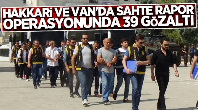 HAKKARİ VE VAN'DA SAHTE RAPOR OPERASYONUNDA 39 GÖZALTI