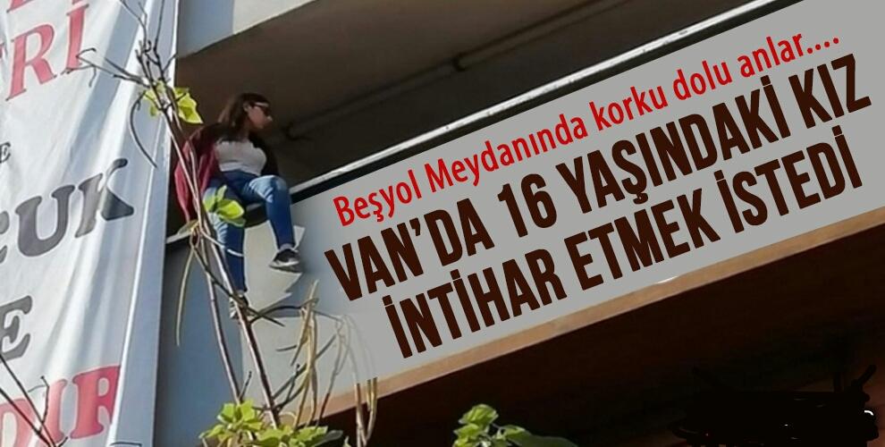 VAN'DA 16 YAŞINDAKİ KIZ İNTİHAR ETMEK İSTEDİ