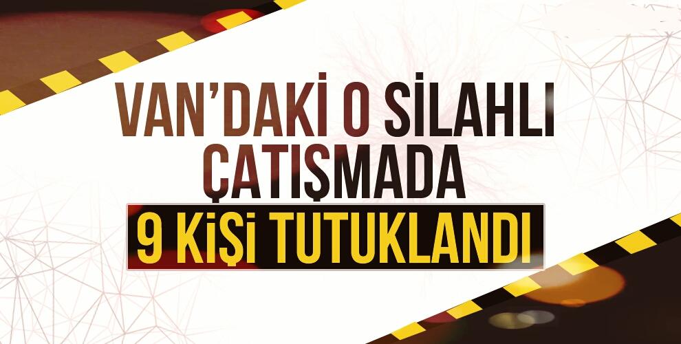 VAN'DAKİ SİLAHLI ÇATIŞMADA 9 KİŞİ TUTUKLANDI!