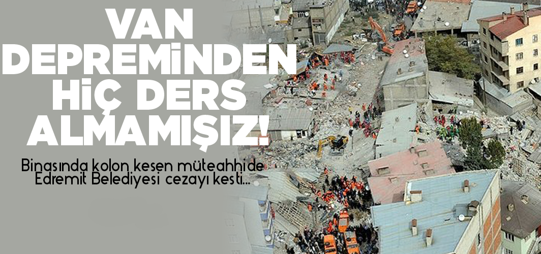 Binasında kolon kesen müteahhide Edremit Belediyesi cezayı kesti...