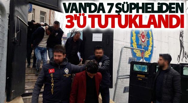Van'da 7 Şüpheliden 3'ü tutuklandı