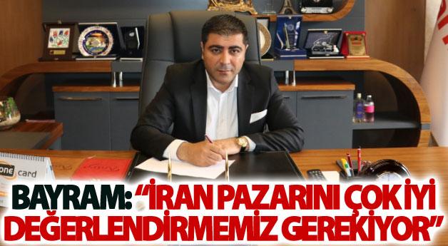 Bayram: İran pazarını çok iyi değerlendirmemiz gerekiyor
