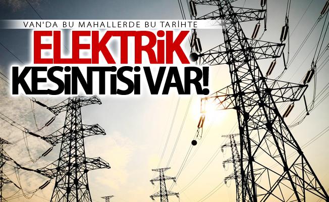 Dikkat! Van'da çok kapsamlı elektrik kesintisi yaşanacak