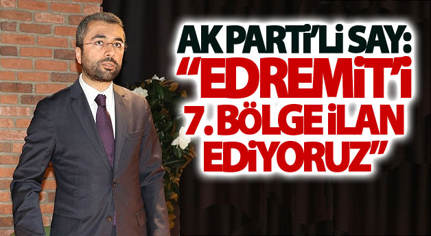 AK Parti'li Say: Edremit, Edremit sahilinden ibaret değildir