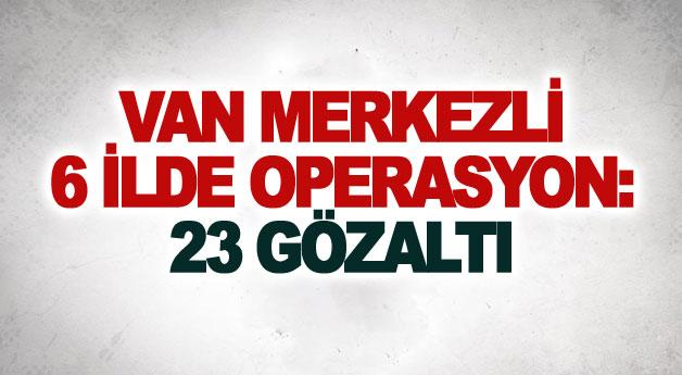 Van merkezli 6 ilde operasyon: 23 gözaltı