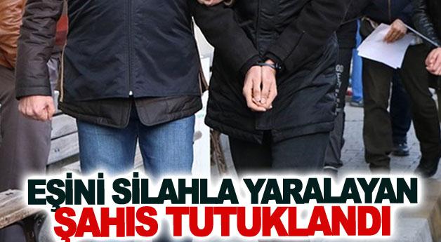 Eşini silahla yaralayan şahıs tutuklandı