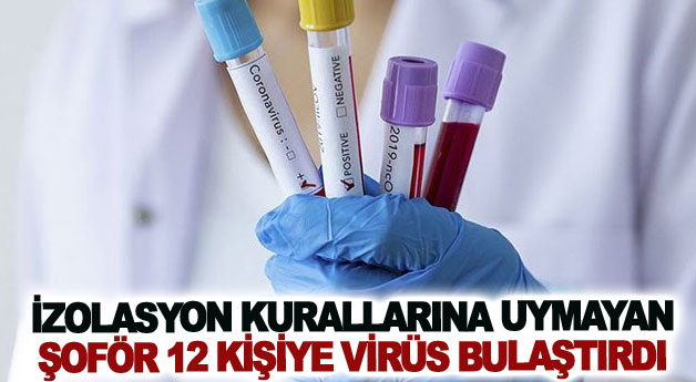 İzolasyon kurallarına uymayan şoför 12 kişiye virüs bulaştırdı