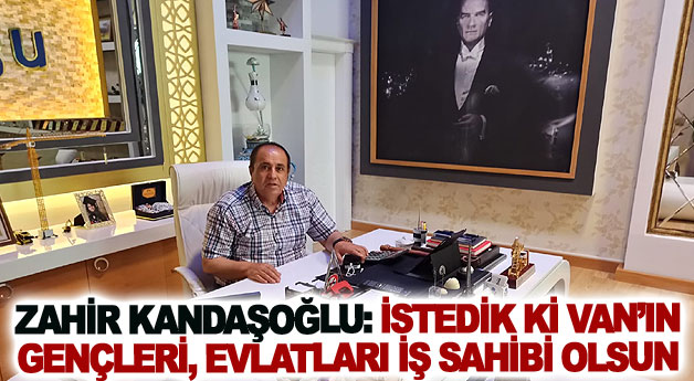 Zahir Kandaşoğlu: İstedik ki Van'ın gençleri, evlatları iş sahibi olsun