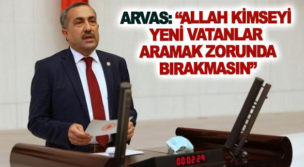 Arvas: Allah kimseyi yeni vatanlar aramak zorunda bırakmasın