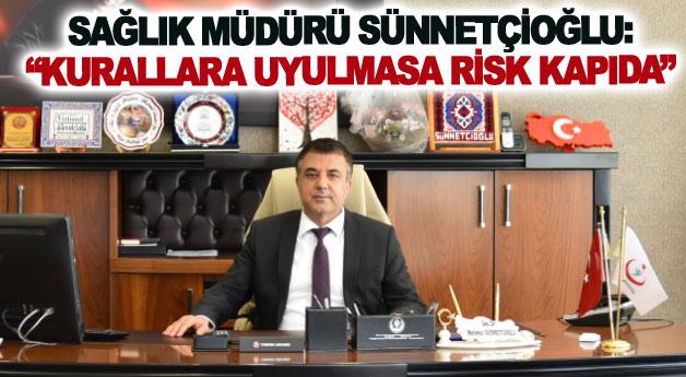 Sağlık Müdürü Sünnetçioğlu: Kurallara uyulmasa risk kapıda