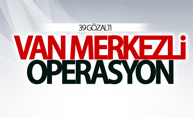 Van merkezli operasyon: 39 gözaltı
